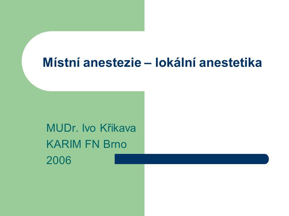 Místní anestezie – lokální anestetika MUDr. Ivo Křikava KARIM FN Brno 2006