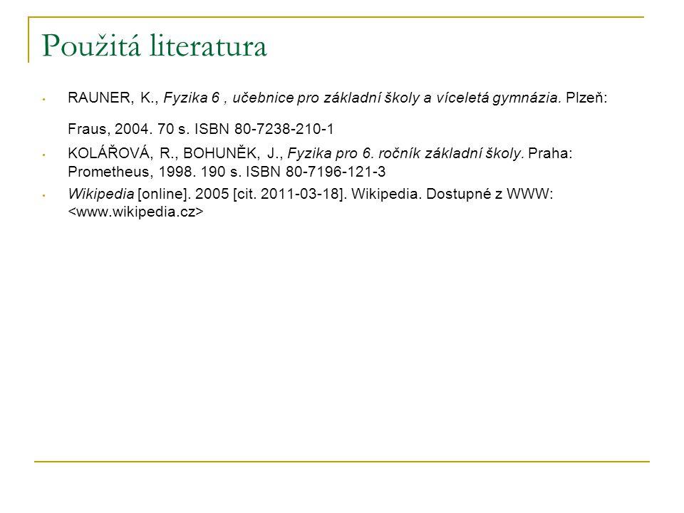 Použitá literatura RAUNER, K., Fyzika 6, učebnice pro základní školy a víceletá gymnázia. Plzeň: Fraus, 2004. 70 s. ISBN 80-7238-210-1 KOLÁŘOVÁ, R., B