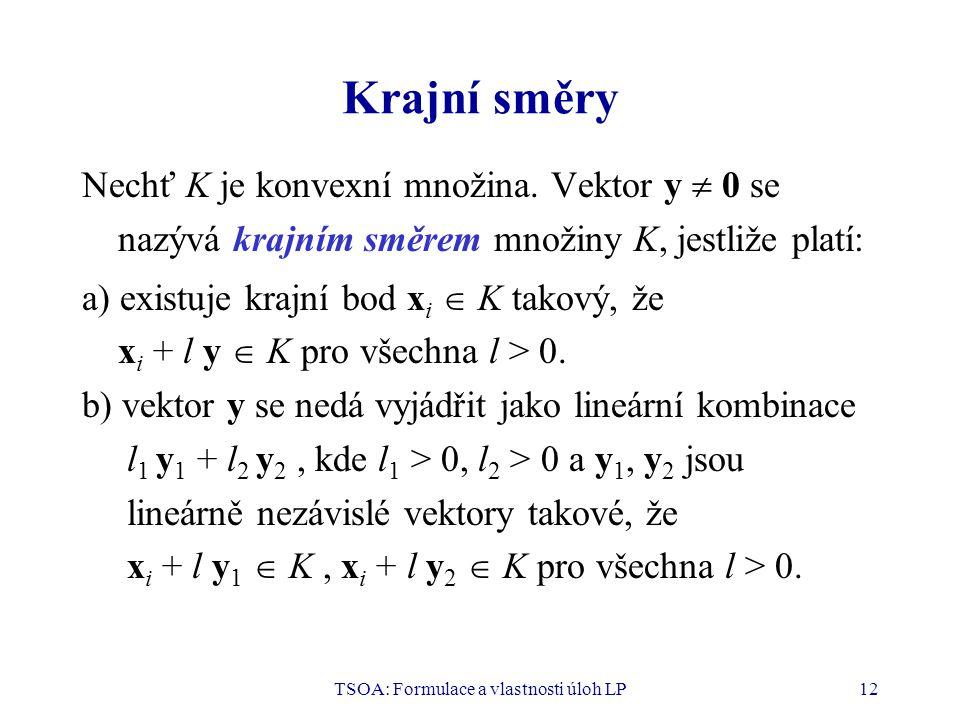 TSOA: Formulace a vlastnosti úloh LP12 Krajní směry Nechť K je konvexní množina. Vektor y  0 se nazývá krajním směrem množiny K, jestliže platí: a) e