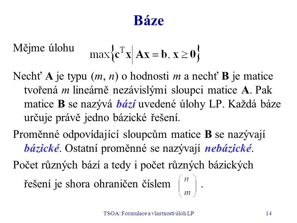TSOA: Formulace a vlastnosti úloh LP14 Báze Mějme úlohu Nechť A je typu (m, n) o hodnosti m a nechť B je matice tvořená m lineárně nezávislými sloupci