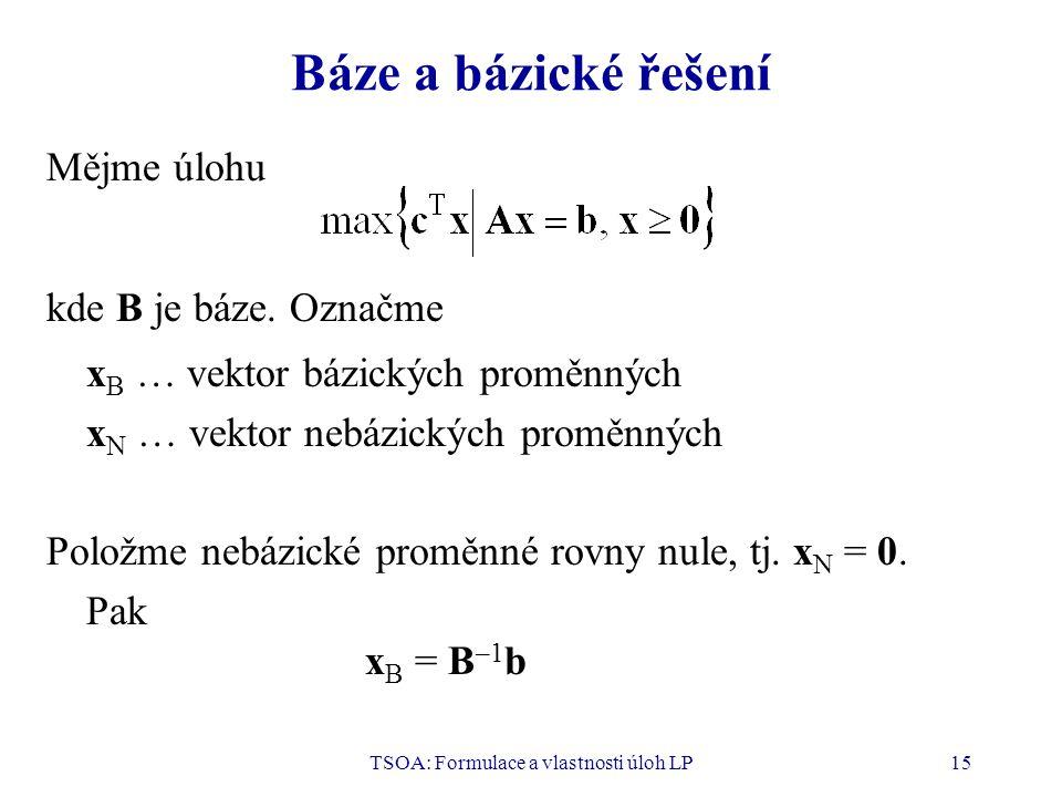 TSOA: Formulace a vlastnosti úloh LP15 Báze a bázické řešení Mějme úlohu kde B je báze. Označme x B … vektor bázických proměnných x N … vektor nebázic