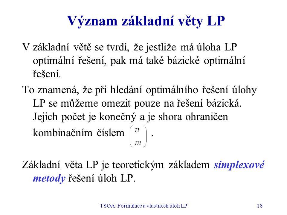 TSOA: Formulace a vlastnosti úloh LP18 Význam základní věty LP V základní větě se tvrdí, že jestliže má úloha LP optimální řešení, pak má také bázické