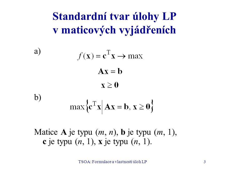 TSOA: Formulace a vlastnosti úloh LP3 Standardní tvar úlohy LP v maticových vyjádřeních a) b) Matice A je typu (m, n), b je typu (m, 1), c je typu (n,