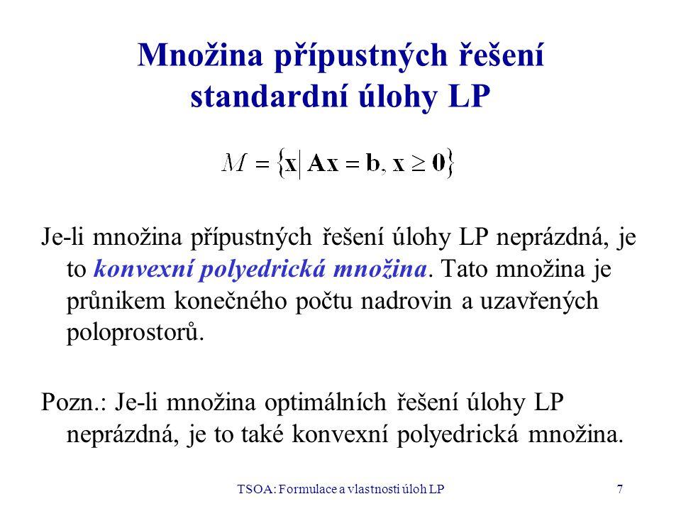TSOA: Formulace a vlastnosti úloh LP18 Význam základní věty LP V základní větě se tvrdí, že jestliže má úloha LP optimální řešení, pak má také bázické optimální řešení.