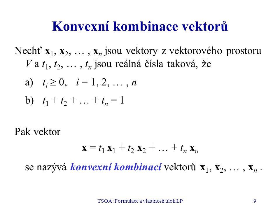 TSOA: Formulace a vlastnosti úloh LP9 Konvexní kombinace vektorů Nechť x 1, x 2, …, x n jsou vektory z vektorového prostoru V a t 1, t 2, …, t n jsou