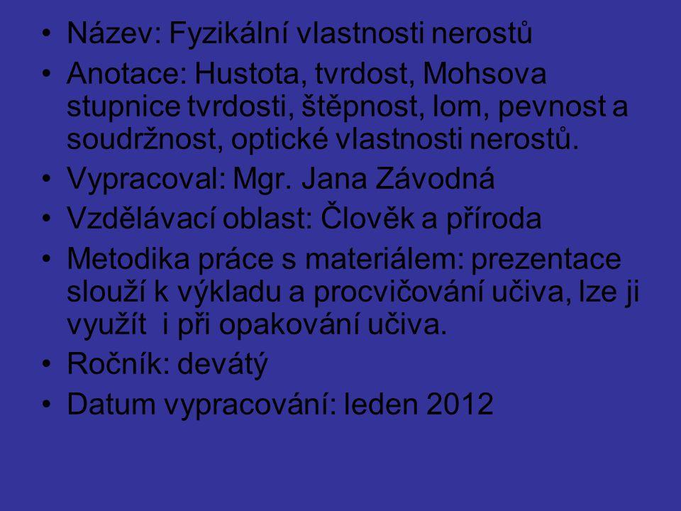 Název: Fyzikální vlastnosti nerostů Anotace: Hustota, tvrdost, Mohsova stupnice tvrdosti, štěpnost, lom, pevnost a soudržnost, optické vlastnosti nero