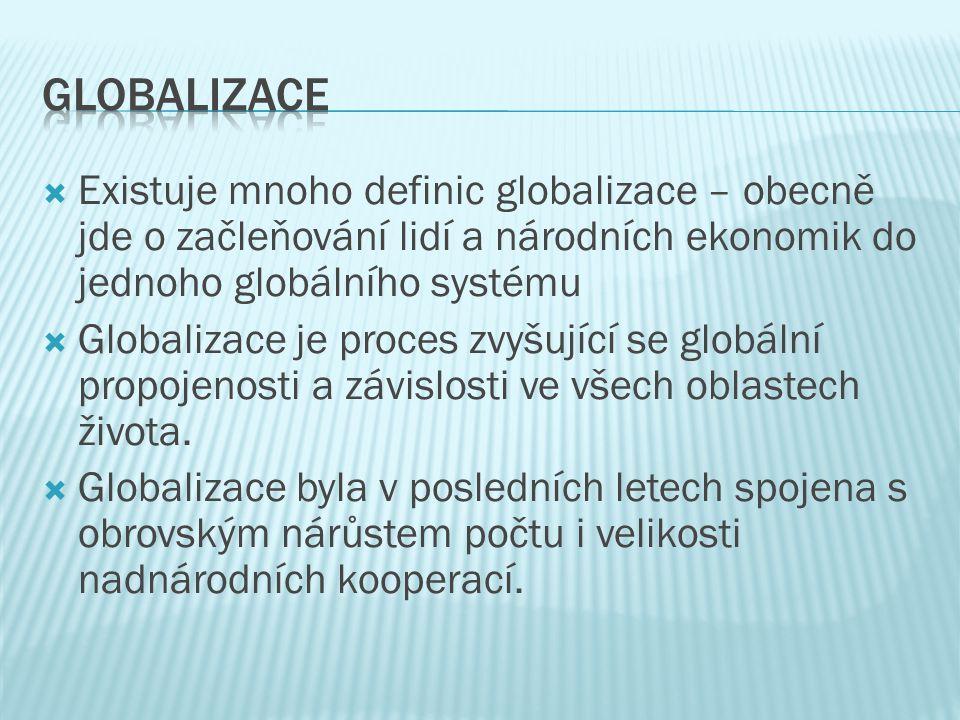  Existuje mnoho definic globalizace – obecně jde o začleňování lidí a národních ekonomik do jednoho globálního systému  Globalizace je proces zvyšuj
