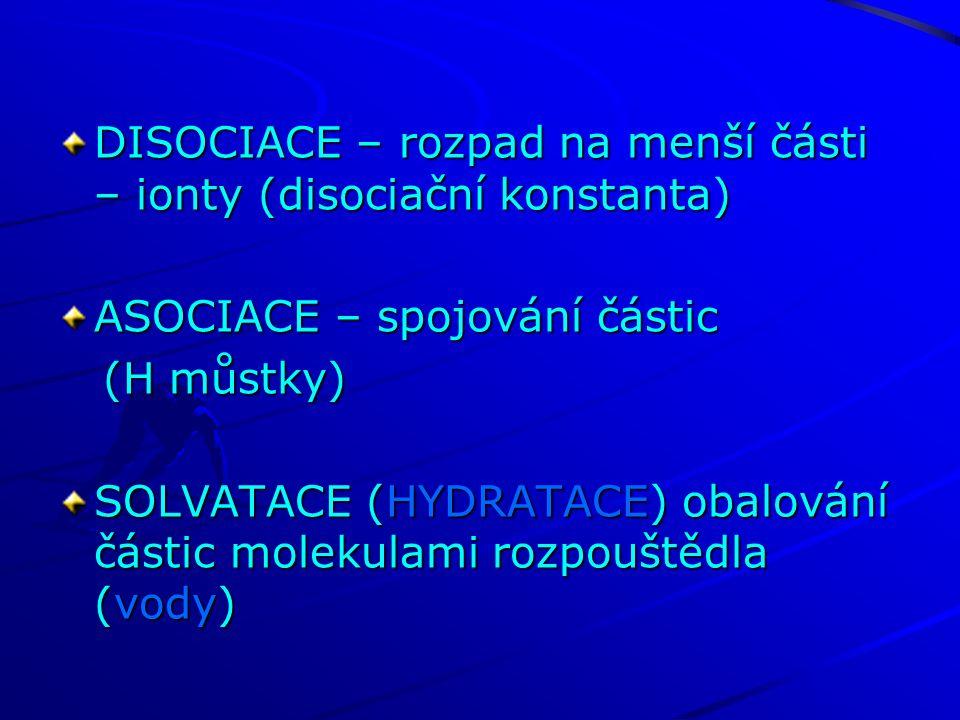 DISOCIACE – rozpad na menší části – ionty (disociační konstanta) ASOCIACE – spojování částic (H můstky) (H můstky) SOLVATACE (HYDRATACE) obalování čás