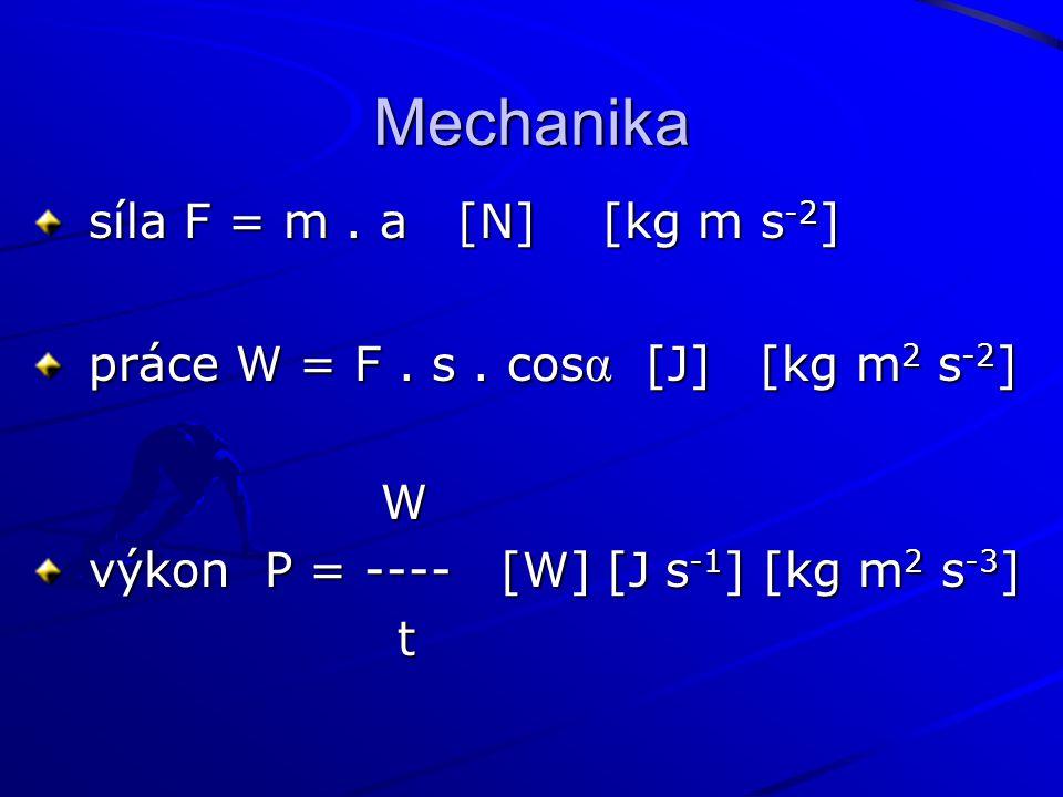 Mechanika síla F = m. a [N] [kg m s -2 ] síla F = m. a [N] [kg m s -2 ] práce W = F. s. cos α [J] [kg m 2 s -2 ] práce W = F. s. cos α [J] [kg m 2 s -