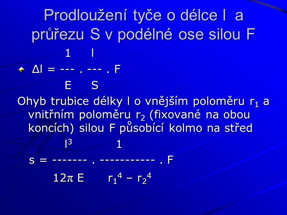 Prodloužení tyče o délce l a průřezu S v podélné ose silou F 1 l 1 l Δl = ---. ---. F Δl = ---. ---. F E S E S Ohyb trubice délky l o vnějším poloměru