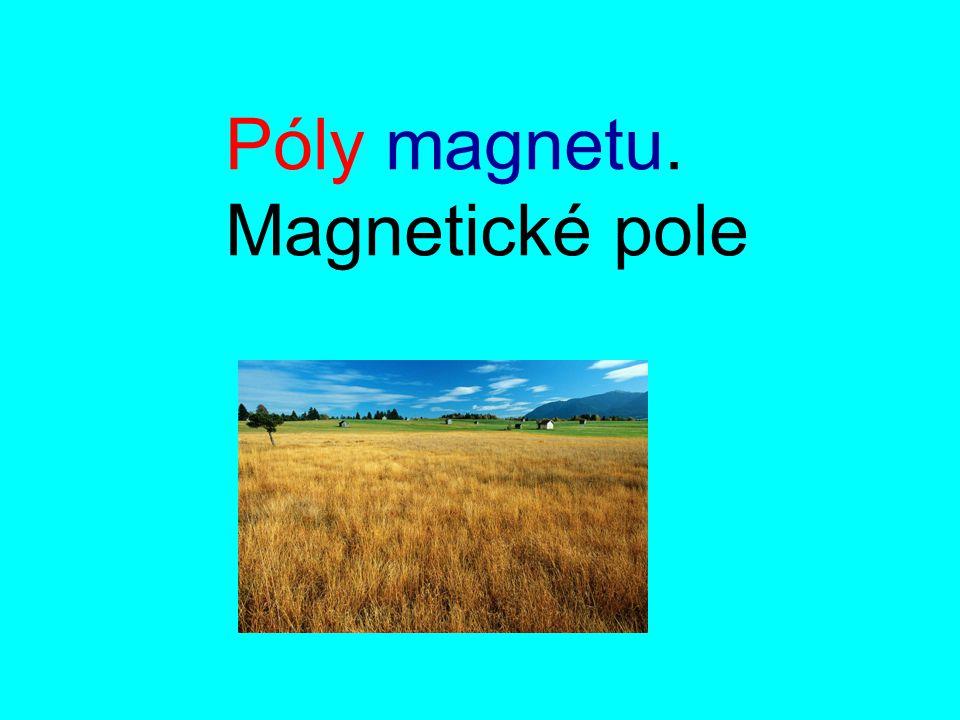 Části magnetu severní pól ( North) N S jižní pól (South) netečné pásmo Z pokusů vyplývá : Kolem pólů je magnetická síla větší, kolem netečného pásma je magnetická síla menší