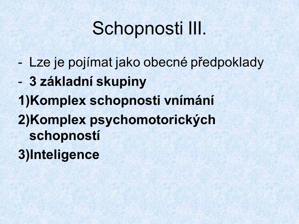 Schopnosti III. -Lze je pojímat jako obecné předpoklady -3 základní skupiny 1)Komplex schopnosti vnímání 2)Komplex psychomotorických schopností 3)Inte