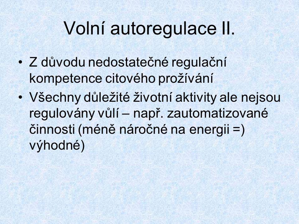 Volní autoregulace II. Z důvodu nedostatečné regulační kompetence citového prožívání Všechny důležité životní aktivity ale nejsou regulovány vůlí – na