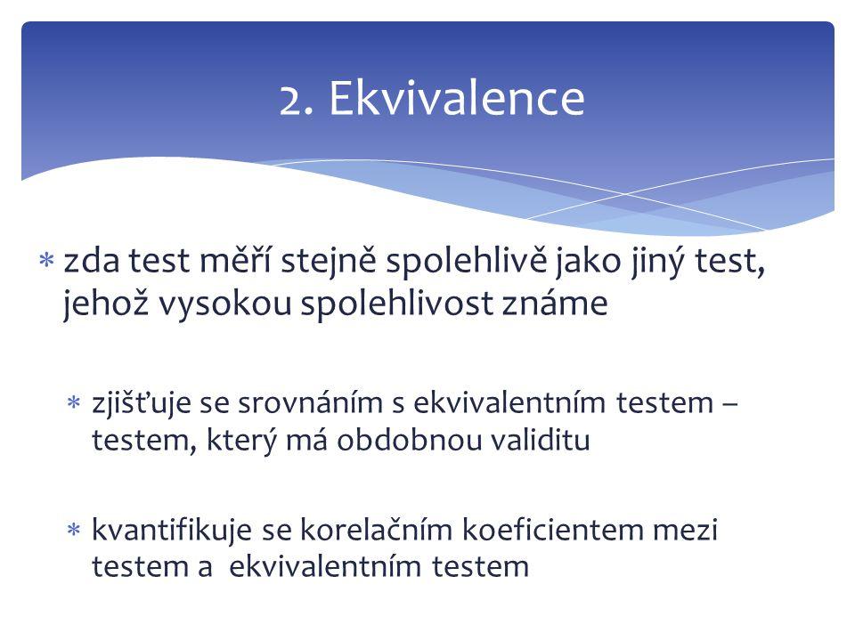  zda test měří stejně spolehlivě jako jiný test, jehož vysokou spolehlivost známe  zjišťuje se srovnáním s ekvivalentním testem – testem, který má o