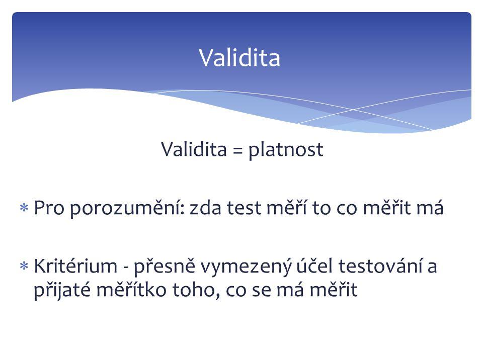 Validita = platnost  Pro porozumění: zda test měří to co měřit má  Kritérium - přesně vymezený účel testování a přijaté měřítko toho, co se má měřit
