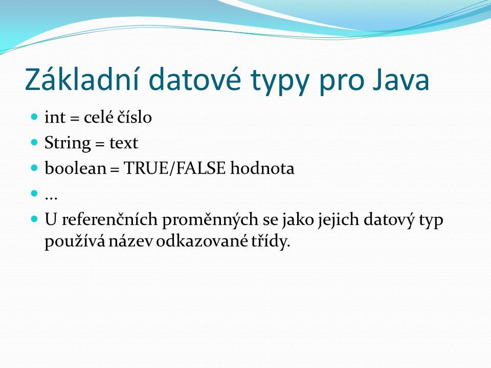 Základní datové typy pro Java int = celé číslo String = text boolean = TRUE/FALSE hodnota... U referenčních proměnných se jako jejich datový typ použí