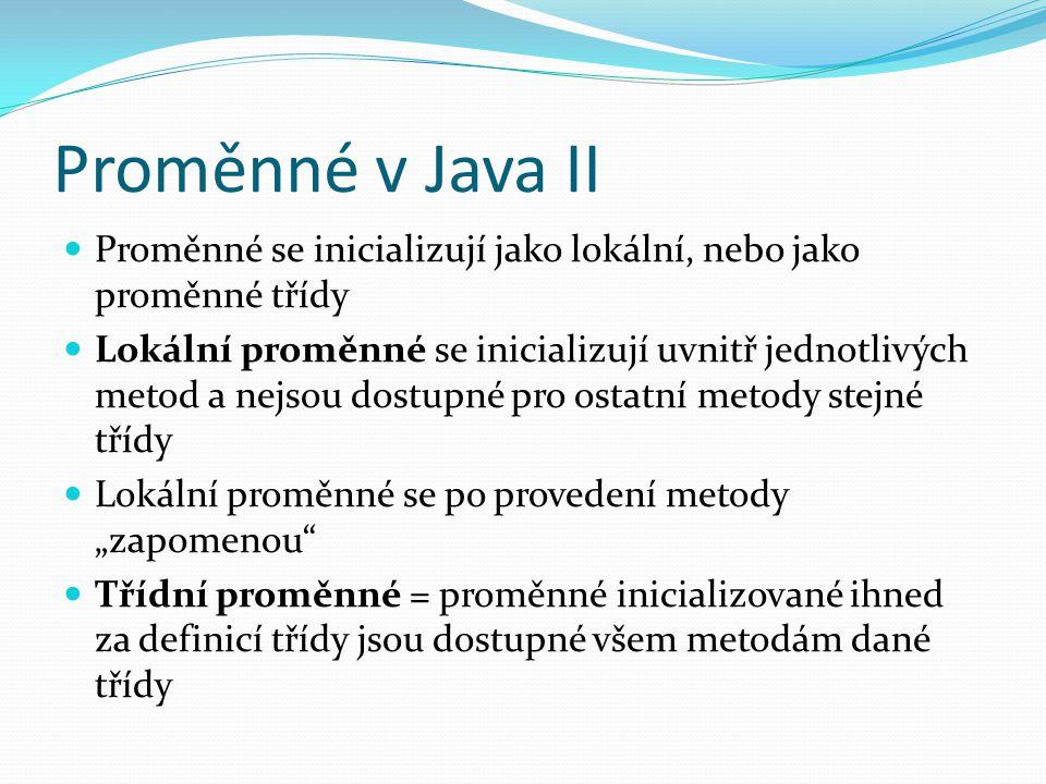 Proměnné v Java II Proměnné se inicializují jako lokální, nebo jako proměnné třídy Lokální proměnné se inicializují uvnitř jednotlivých metod a nejsou