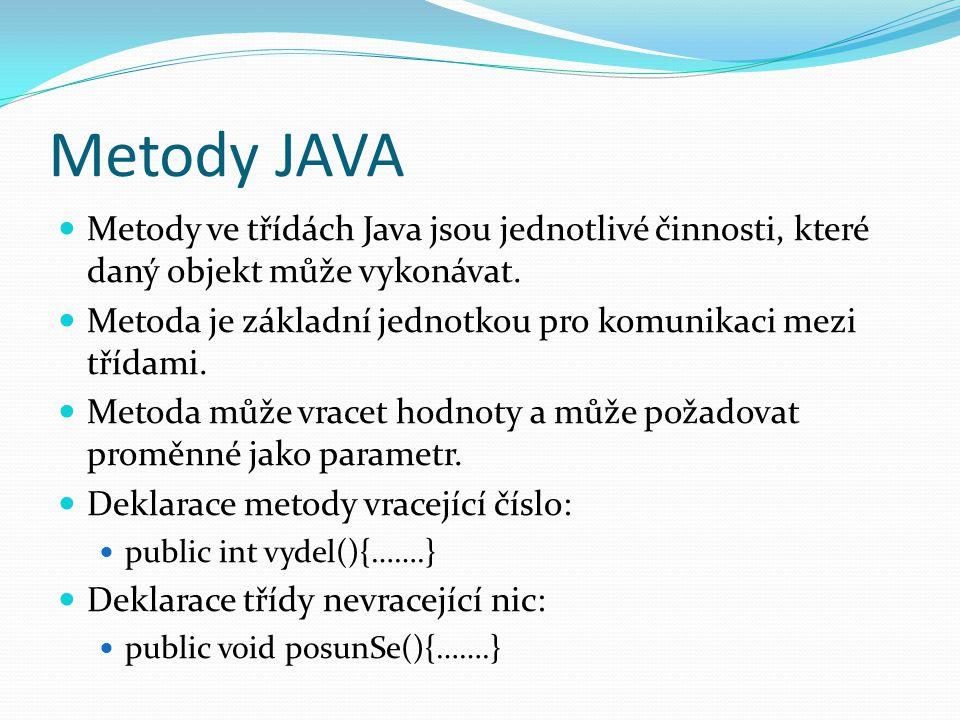 Metody JAVA Metody ve třídách Java jsou jednotlivé činnosti, které daný objekt může vykonávat. Metoda je základní jednotkou pro komunikaci mezi třídam