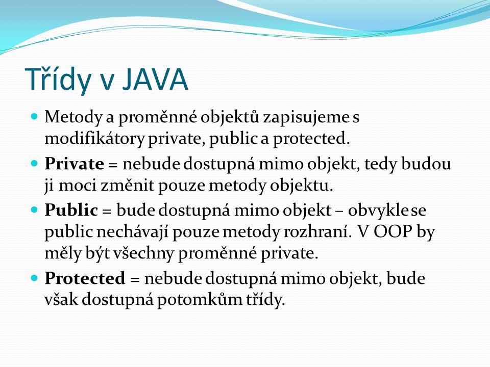 Třídy v JAVA Metody a proměnné objektů zapisujeme s modifikátory private, public a protected. Private = nebude dostupná mimo objekt, tedy budou ji moc