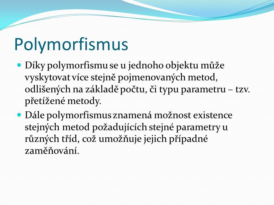 Polymorfismus Díky polymorfismu se u jednoho objektu může vyskytovat více stejně pojmenovaných metod, odlišených na základě počtu, či typu parametru –