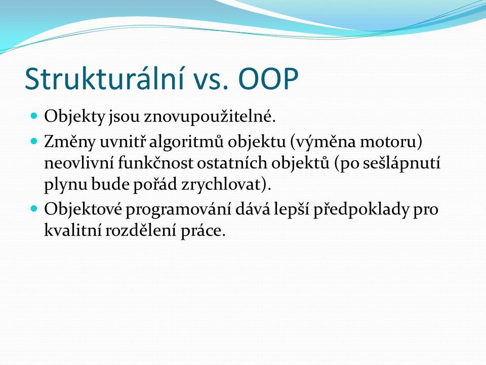 Strukturální vs. OOP Objekty jsou znovupoužitelné. Změny uvnitř algoritmů objektu (výměna motoru) neovlivní funkčnost ostatních objektů (po sešlápnutí