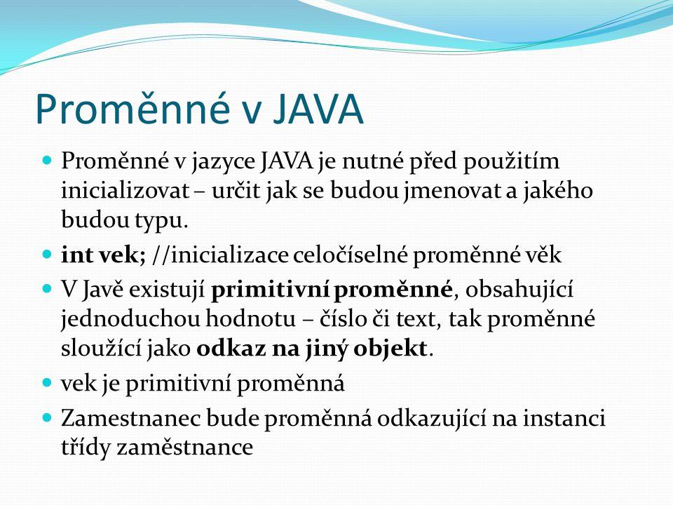 Proměnné v JAVA Proměnné v jazyce JAVA je nutné před použitím inicializovat – určit jak se budou jmenovat a jakého budou typu. int vek; //inicializace