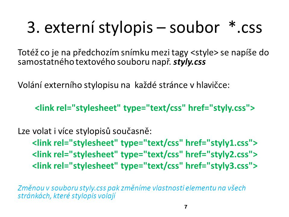 7 3. externí stylopis – soubor *.css Totéž co je na předchozím snímku mezi tagy se napíše do samostatného textového souboru např. styly.css Volání ext