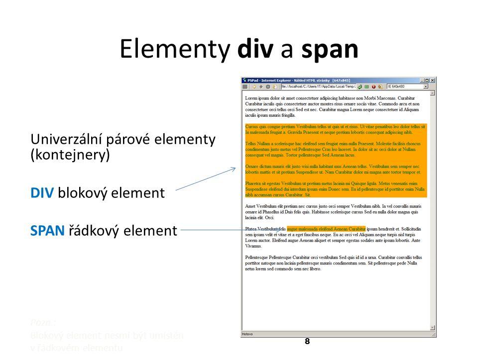 8 Elementy div a span Univerzální párové elementy (kontejnery) DIV blokový element SPAN řádkový element Pozn.: Blokový element nesmí být umístěn v řádkovém elementu