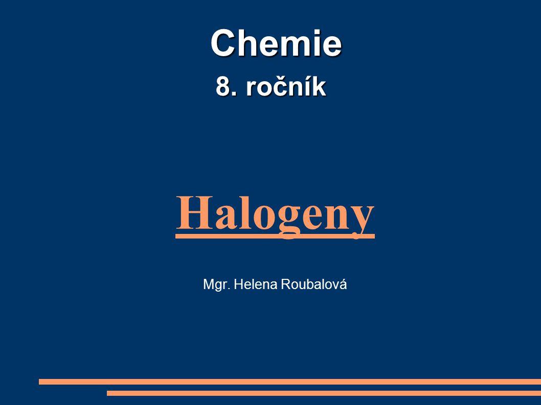 Halogeny - prvky VII.A skupiny fluor F chlor Cl brom Br jod I - ve valenční vrstvě mají 7e - - tvoří dvouatomové molekuly F 2, Cl 2, Br 2, I 2