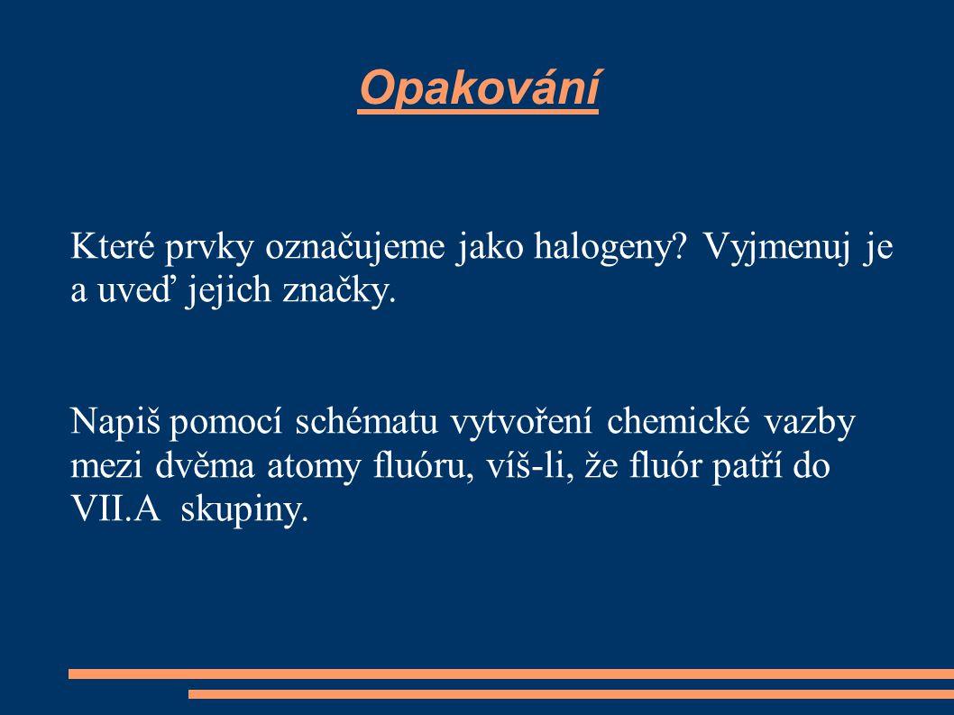 Opakování Které prvky označujeme jako halogeny? Vyjmenuj je a uveď jejich značky. Napiš pomocí schématu vytvoření chemické vazby mezi dvěma atomy fluó