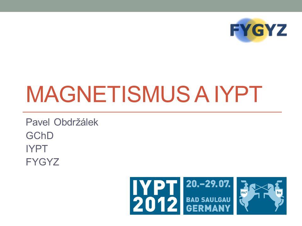 MAGNETISMUS A IYPT Pavel Obdržálek GChD IYPT FYGYZ