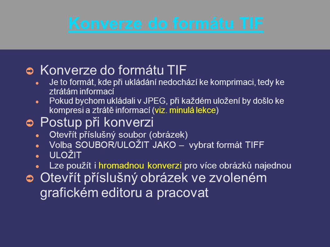 Konverze do formátu TIF ➲ Konverze do formátu TIF ● Je to formát, kde při ukládání nedochází ke komprimaci, tedy ke ztrátám informací ● Pokud bychom u
