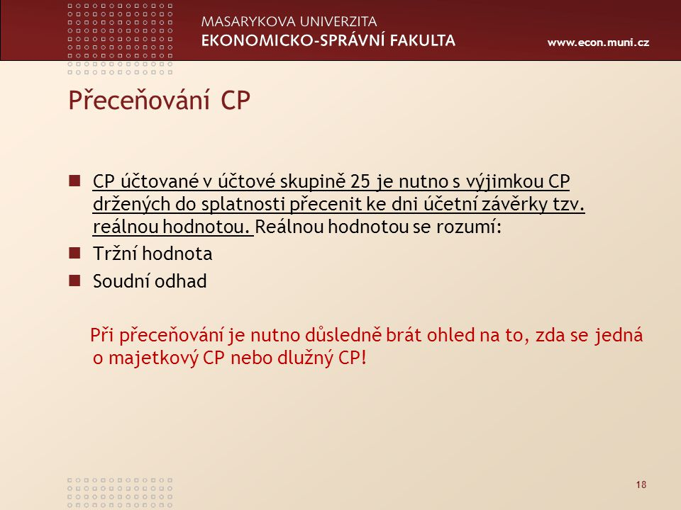 www.econ.muni.cz Přeceňování CP CP účtované v účtové skupině 25 je nutno s výjimkou CP držených do splatnosti přecenit ke dni účetní závěrky tzv.