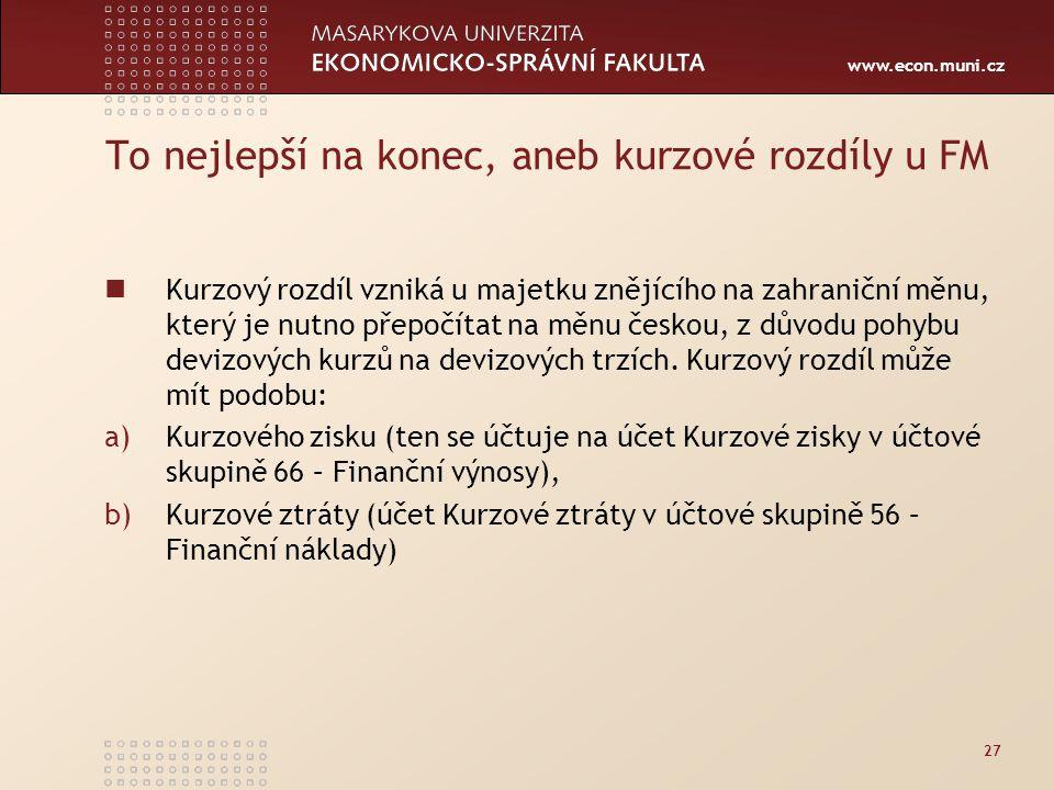 www.econ.muni.cz To nejlepší na konec, aneb kurzové rozdíly u FM Kurzový rozdíl vzniká u majetku znějícího na zahraniční měnu, který je nutno přepočítat na měnu českou, z důvodu pohybu devizových kurzů na devizových trzích.