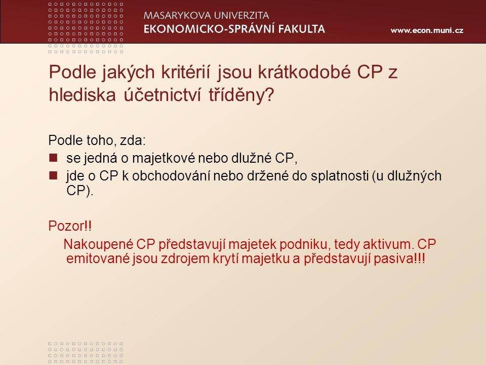 www.econ.muni.cz 5 Oceňování krátkodobého FM Peněžní prostředky, ceniny a závazky v účtové třídě 2 – Finanční účty se oceňují nominální hodnotou, Nakoupené CP se oceňují pořizovací cenou (jak majetkové, tak dlužné CP).