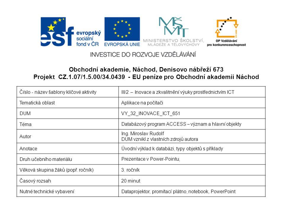 Obchodní akademie, Náchod, Denisovo nábřeží 673 Projekt CZ.1.07/1.5.00/34.0439 - EU peníze pro Obchodní akademii Náchod Číslo - název šablony klíčové aktivityIII/2 – Inovace a zkvalitnění výuky prostřednictvím ICT Tematická oblastAplikace na počítači DUMVY_32_INOVACE_ICT_651 Téma Databázový program ACCESS – význam a hlavní objekty Autor Ing.