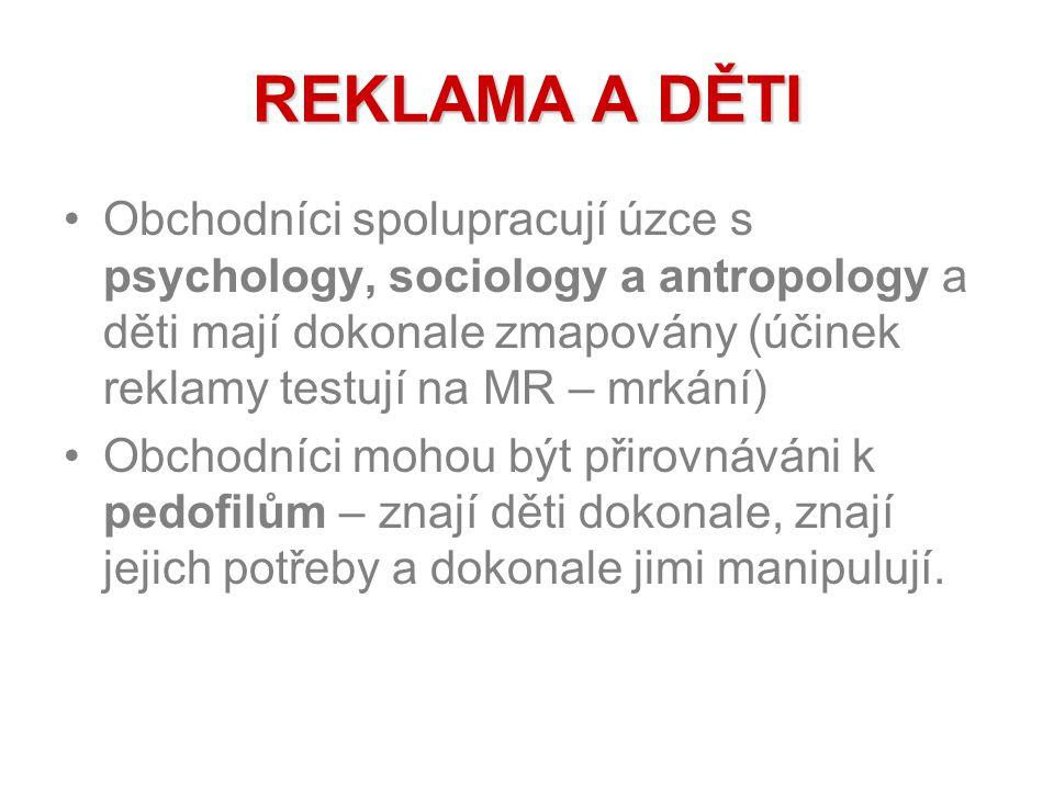 REKLAMA A DĚTI Obchodníci spolupracují úzce s psychology, sociology a antropology a děti mají dokonale zmapovány (účinek reklamy testují na MR – mrkání) Obchodníci mohou být přirovnáváni k pedofilům – znají děti dokonale, znají jejich potřeby a dokonale jimi manipulují.