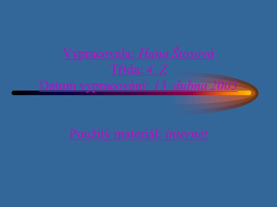 Vypracovala: Hana Štosová Třída: 4. Z Datum vypracování: 13. dubna 2003 Použitý materiál: internet