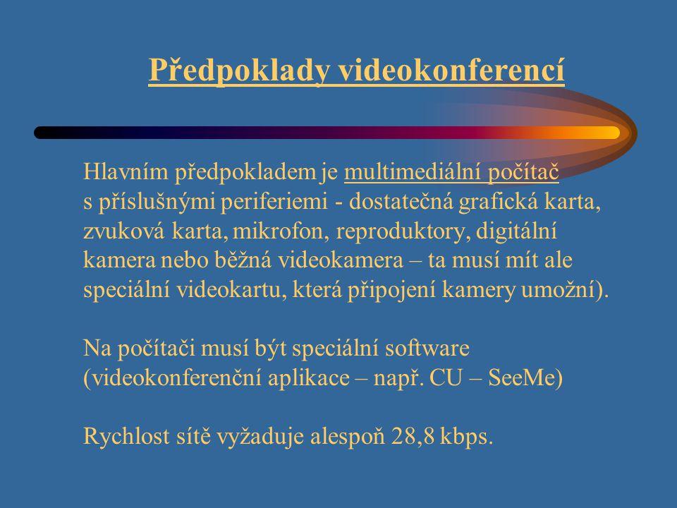 Předpoklady videokonferencí Hlavním předpokladem je multimediální počítač s příslušnými periferiemi - dostatečná grafická karta, zvuková karta, mikrofon, reproduktory, digitální kamera nebo běžná videokamera – ta musí mít ale speciální videokartu, která připojení kamery umožní).