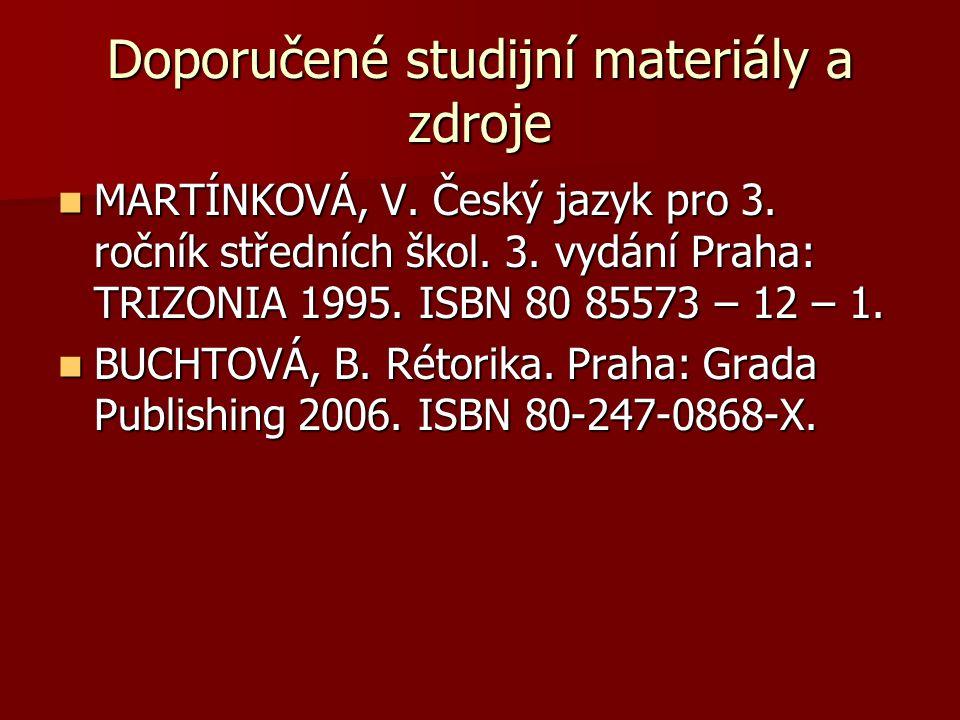 Doporučené studijní materiály a zdroje MARTÍNKOVÁ, V. Český jazyk pro 3. ročník středních škol. 3. vydání Praha: TRIZONIA 1995. ISBN 80 85573 – 12 – 1