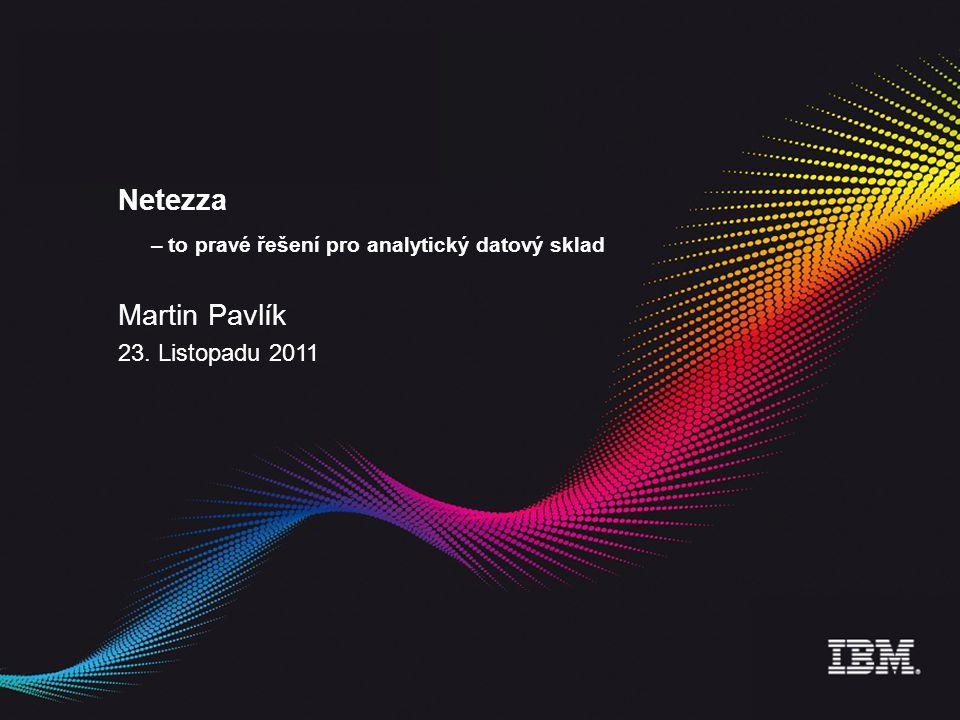 Netezza – to pravé řešení pro analytický datový sklad Martin Pavlík 23. Listopadu 2011