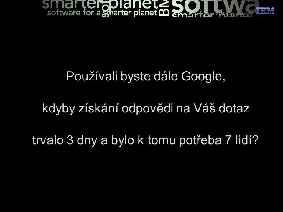 6 Používali byste dále Google, kdyby získání odpovědi na Váš dotaz trvalo 3 dny a bylo k tomu potřeba 7 lidí? Information Management