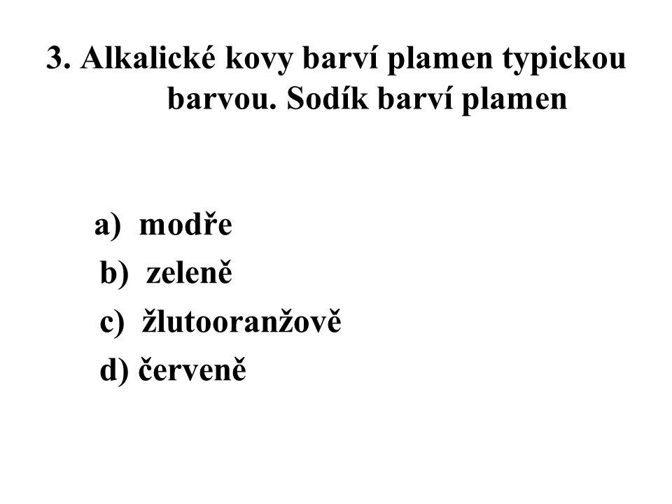 3. Alkalické kovy barví plamen typickou barvou. Sodík barví plamen a) modře b) zeleně c) žlutooranžově d) červeně