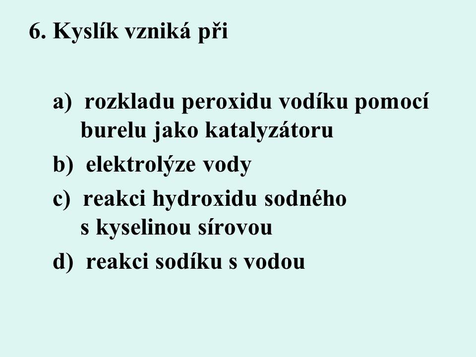 6. Kyslík vzniká při a) rozkladu peroxidu vodíku pomocí burelu jako katalyzátoru b) elektrolýze vody c) reakci hydroxidu sodného s kyselinou sírovou d