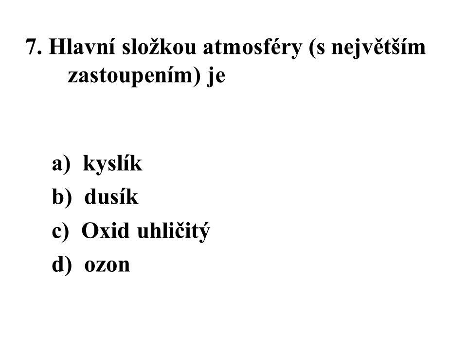 7. Hlavní složkou atmosféry (s největším zastoupením) je a) kyslík b) dusík c) Oxid uhličitý d) ozon