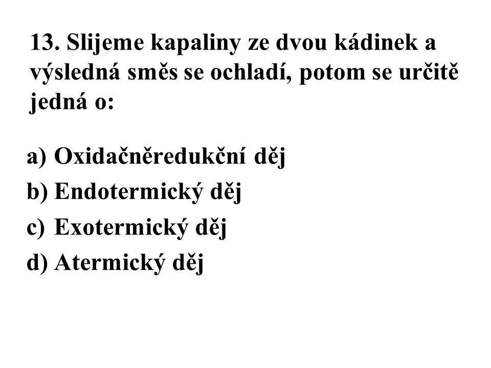 13. Slijeme kapaliny ze dvou kádinek a výsledná směs se ochladí, potom se určitě jedná o: a)Oxidačněredukční děj b)Endotermický děj c)Exotermický děj