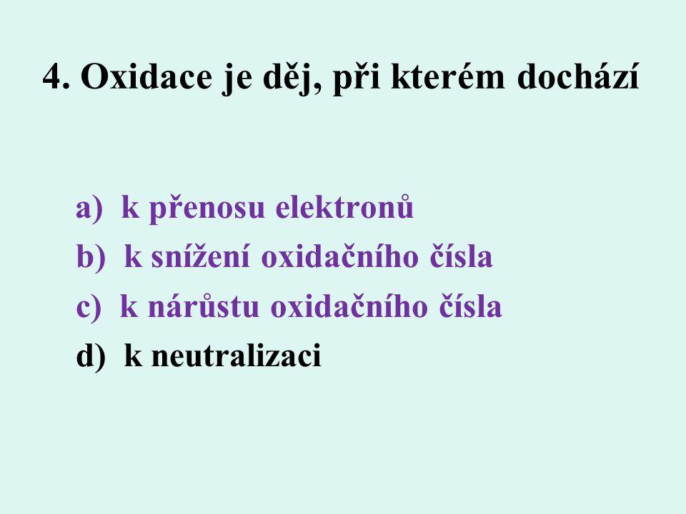 4. Oxidace je děj, při kterém dochází a) k přenosu elektronů b) k snížení oxidačního čísla c) k nárůstu oxidačního čísla d) k neutralizaci