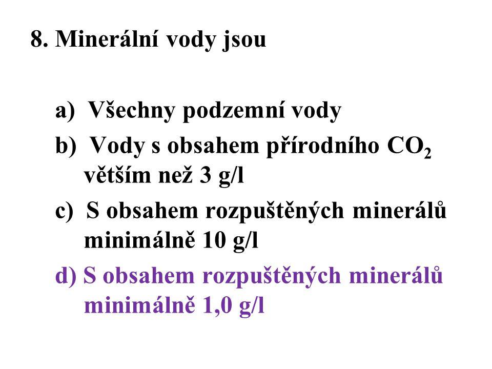8. Minerální vody jsou a) Všechny podzemní vody b) Vody s obsahem přírodního CO 2 větším než 3 g/l c) S obsahem rozpuštěných minerálů minimálně 10 g/l