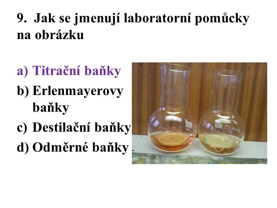 9. Jak se jmenují laboratorní pomůcky na obrázku a)Titrační baňky b)Erlenmayerovy baňky c)Destilační baňky d)Odměrné baňky