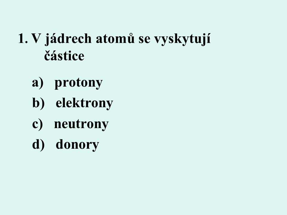 1. V jádrech atomů se vyskytují částice a) protony b) elektrony c) neutrony d) donory